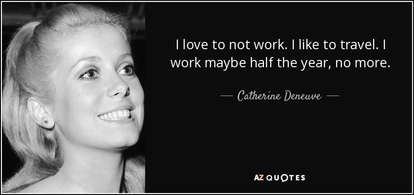I love to not work. I like to travel. I work maybe half the year, no more. - Catherine Deneuve