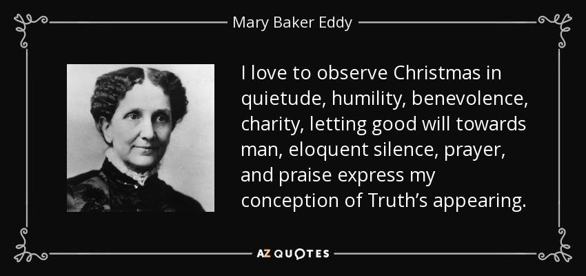 I love to observe Christmas in quietude, humility, benevolence, charity, letting good will towards man, eloquent silence, prayer, and praise express my conception of Truth's appearing. - Mary Baker Eddy