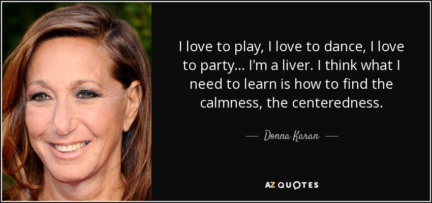 I love to play, I love to dance, I love to party . . . I'm a liver. I think what I need to learn is how to find the calmness, the centeredness. - Donna Karan