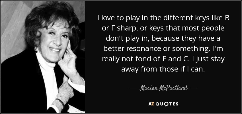 I love to play in the different keys like B or F sharp, or keys that most people don't play in, because they have a better resonance or something. I'm really not fond of F and C. I just stay away from those if I can. - Marian McPartland