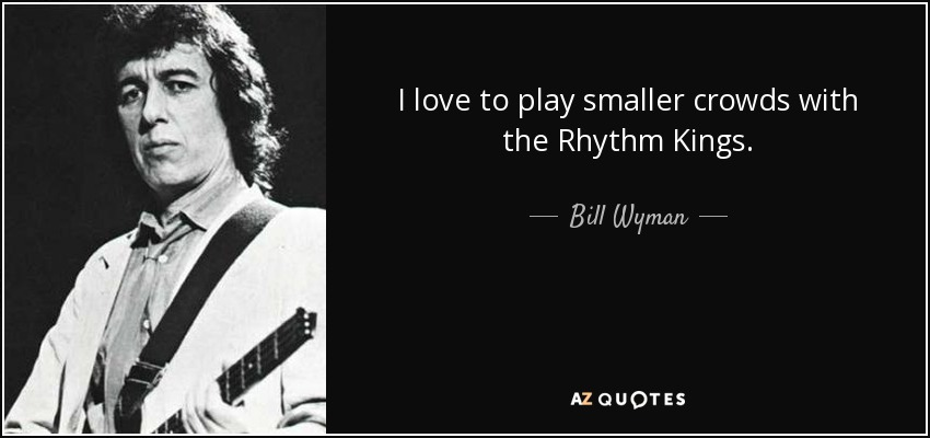 I love to play smaller crowds with the Rhythm Kings. - Bill Wyman
