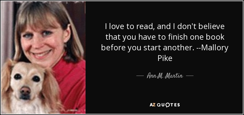 I love to read, and I don't believe that you have to finish one book before you start another. --Mallory Pike - Ann M. Martin