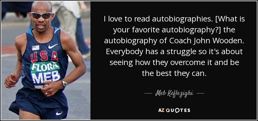 I love to read autobiographies. [What is your favorite autobiography?] the autobiography of Coach John Wooden. Everybody has a struggle so it's about seeing how they overcome it and be the best they can. - Meb Keflezighi