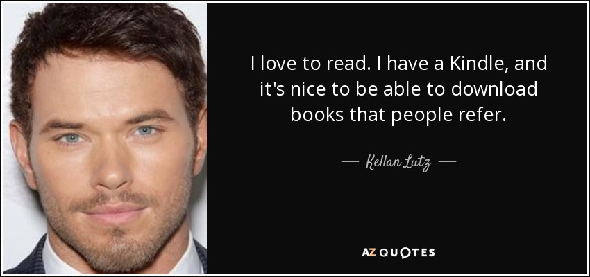 I love to read. I have a Kindle, and it's nice to be able to download books that people refer. - Kellan Lutz