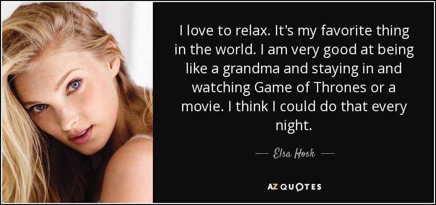 I love to relax. It's my favorite thing in the world. I am very good at being like a grandma and staying in and watching Game of Thrones or a movie. I think I could do that every night. - Elsa Hosk