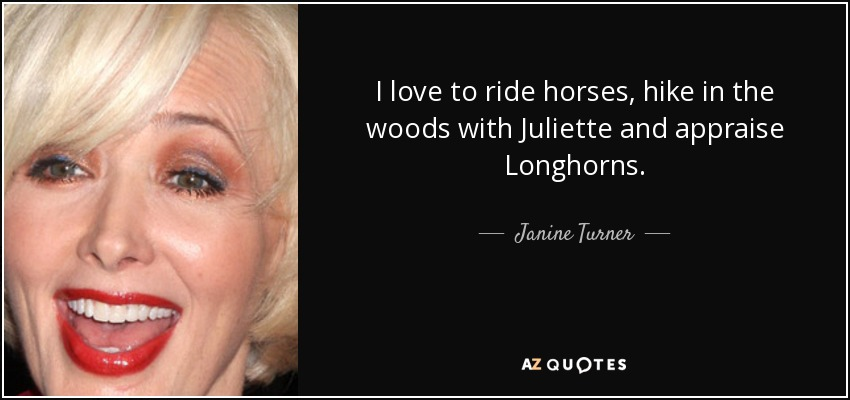 I love to ride horses, hike in the woods with Juliette and appraise Longhorns. - Janine Turner