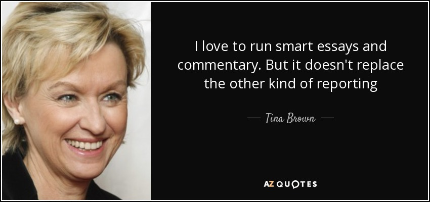 I love to run smart essays and commentary. But it doesn't replace the other kind of reporting - Tina Brown