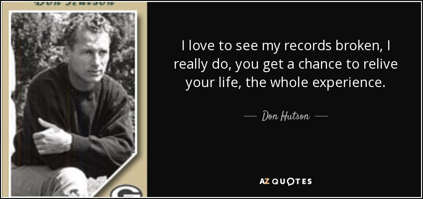 I love to see my records broken, I really do, you get a chance to relive your life, the whole experience. - Don Hutson