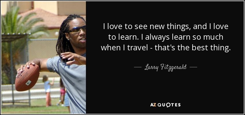 I love to see new things, and I love to learn. I always learn so much when I travel - that's the best thing. - Larry Fitzgerald