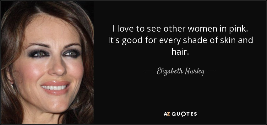I love to see other women in pink. It's good for every shade of skin and hair. - Elizabeth Hurley
