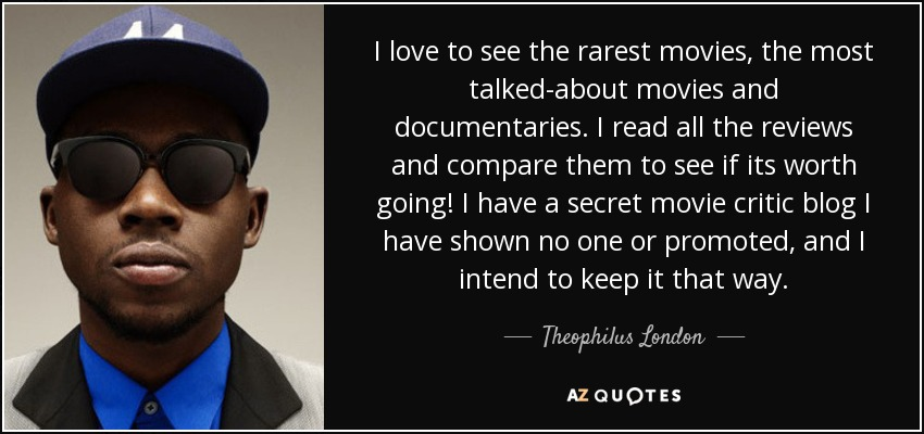 I love to see the rarest movies, the most talked-about movies and documentaries. I read all the reviews and compare them to see if its worth going! I have a secret movie critic blog I have shown no one or promoted, and I intend to keep it that way. - Theophilus London