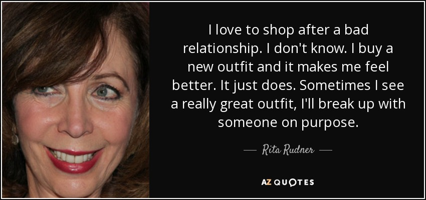 I love to shop after a bad relationship. I don't know. I buy a new outfit and it makes me feel better. It just does. Sometimes I see a really great outfit, I'll break up with someone on purpose. - Rita Rudner