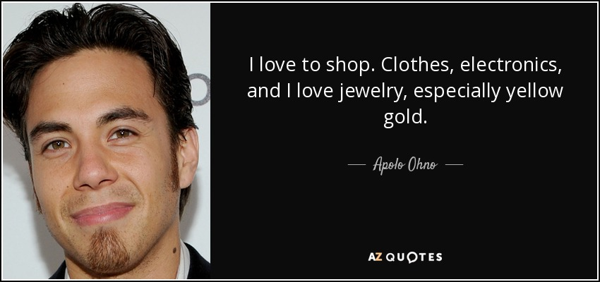 I love to shop. Clothes, electronics, and I love jewelry, especially yellow gold. - Apolo Ohno