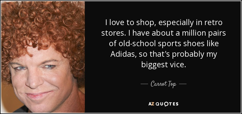 I love to shop, especially in retro stores. I have about a million pairs of old-school sports shoes like Adidas, so that's probably my biggest vice. - Carrot Top