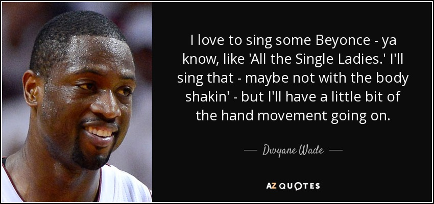 I love to sing some Beyonce - ya know, like 'All the Single Ladies.' I'll sing that - maybe not with the body shakin' - but I'll have a little bit of the hand movement going on. - Dwyane Wade