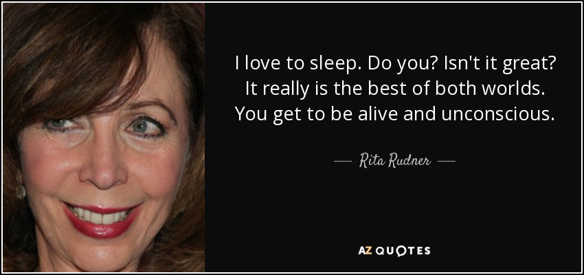 I love to sleep. Do you? Isn't it great? It really is the best of both worlds. You get to be alive and unconscious. - Rita Rudner