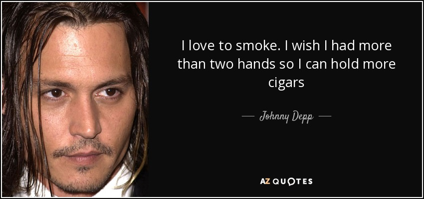 I love to smoke. I wish I had more than two hands so I can hold more cigars - Johnny Depp