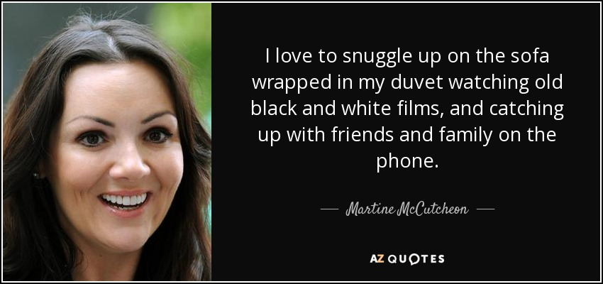 I love to snuggle up on the sofa wrapped in my duvet watching old black and white films, and catching up with friends and family on the phone. - Martine McCutcheon