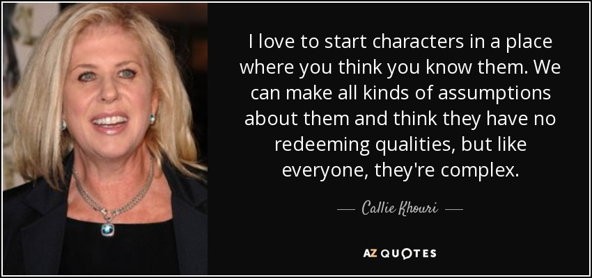 I love to start characters in a place where you think you know them. We can make all kinds of assumptions about them and think they have no redeeming qualities, but like everyone, they're complex. - Callie Khouri