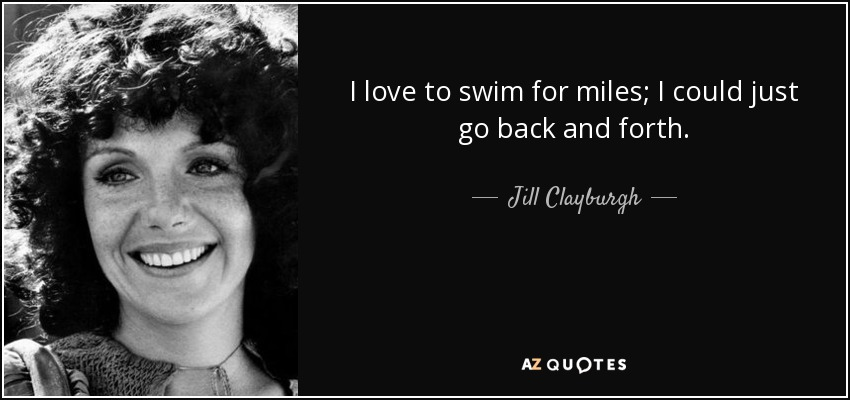 I love to swim for miles; I could just go back and forth. - Jill Clayburgh
