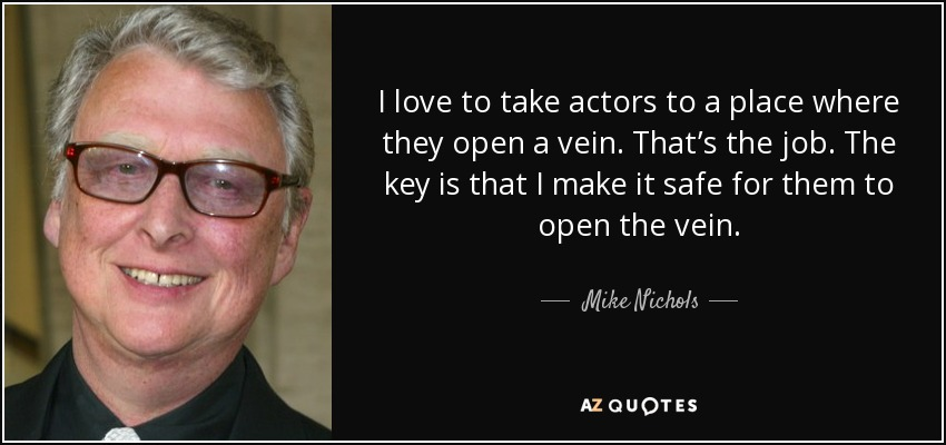 I love to take actors to a place where they open a vein. That's the job. The key is that I make it safe for them to open the vein. - Mike Nichols