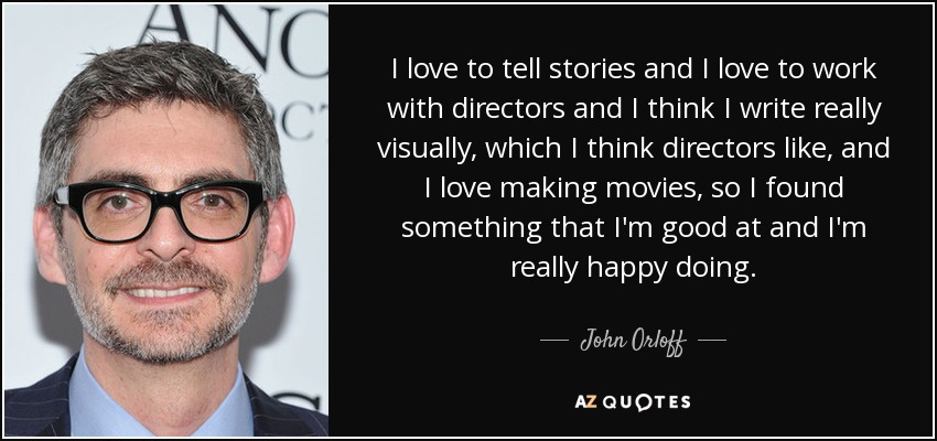 I love to tell stories and I love to work with directors and I think I write really visually, which I think directors like, and I love making movies, so I found something that I'm good at and I'm really happy doing. - John Orloff