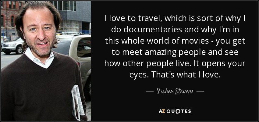 I love to travel, which is sort of why I do documentaries and why I'm in this whole world of movies - you get to meet amazing people and see how other people live. It opens your eyes. That's what I love. - Fisher Stevens