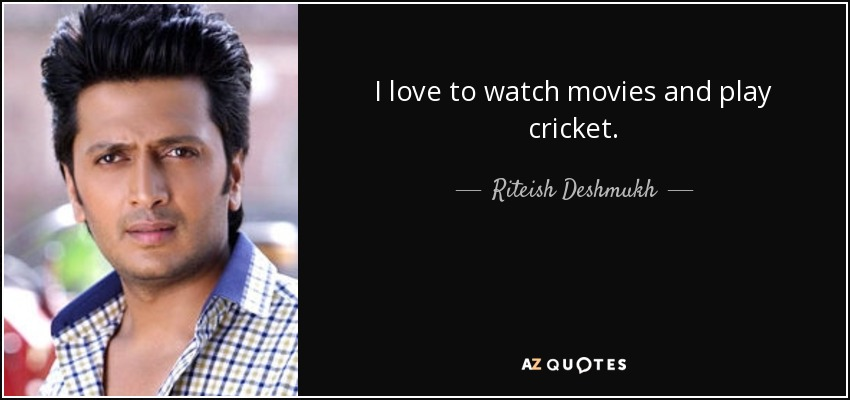 I love to watch movies and play cricket. - Riteish Deshmukh
