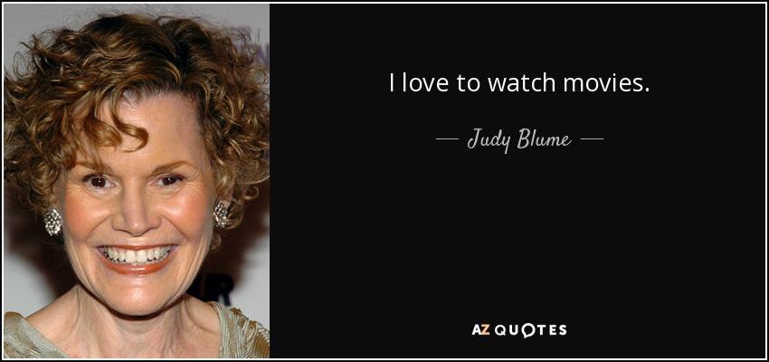 I love to watch movies. - Judy Blume
