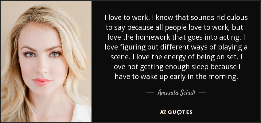 I love to work. I know that sounds ridiculous to say because all people love to work, but I love the homework that goes into acting. I love figuring out different ways of playing a scene. I love the energy of being on set. I love not getting enough sleep because I have to wake up early in the morning. - Amanda Schull