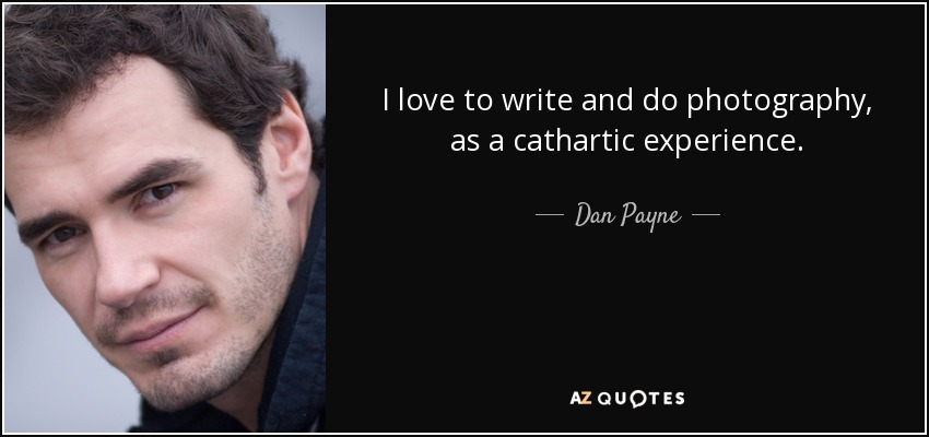 I love to write and do photography, as a cathartic experience. - Dan Payne