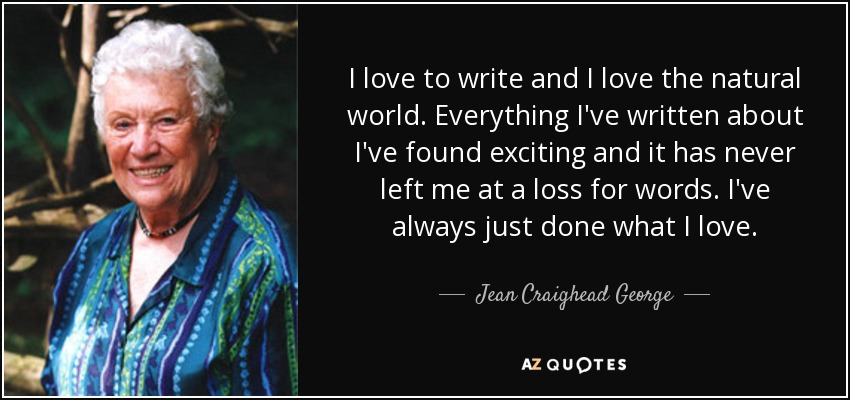 I love to write and I love the natural world. Everything I've written about I've found exciting and it has never left me at a loss for words. I've always just done what I love. - Jean Craighead George