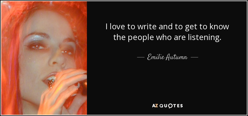 I love to write and to get to know the people who are listening. - Emilie Autumn