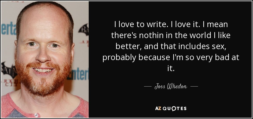 I love to write. I love it. I mean there's nothin in the world I like better, and that includes sex, probably because I'm so very bad at it. - Joss Whedon