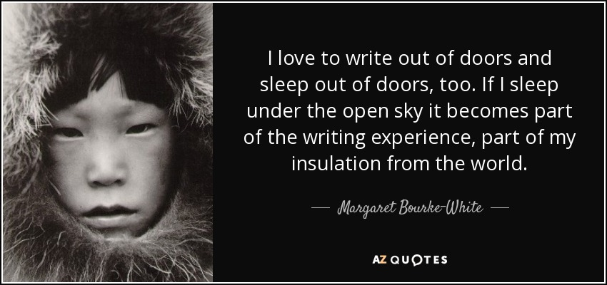 I love to write out of doors and sleep out of doors, too. If I sleep under the open sky it becomes part of the writing experience, part of my insulation from the world. - Margaret Bourke-White