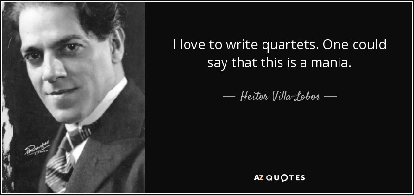 I love to write quartets. One could say that this is a mania. - Heitor Villa-Lobos