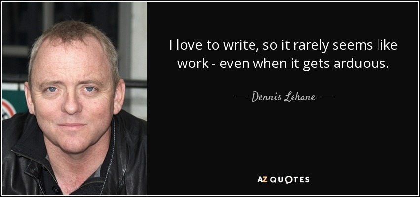 I love to write, so it rarely seems like work - even when it gets arduous. - Dennis Lehane