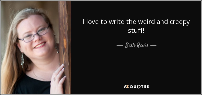 I love to write the weird and creepy stuff! - Beth Revis
