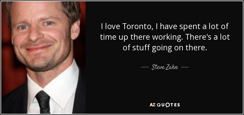 I love Toronto, I have spent a lot of time up there working. There's a lot of stuff going on there. - Steve Zahn