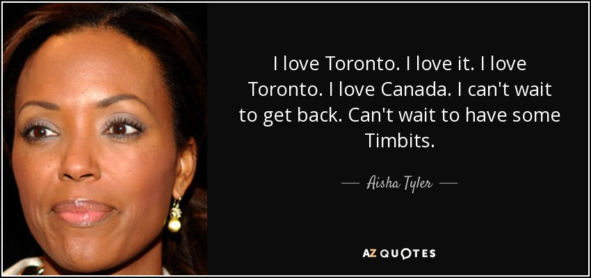 I love Toronto. I love it. I love Toronto. I love Canada. I can't wait to get back. Can't wait to have some Timbits. - Aisha Tyler