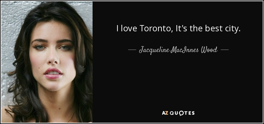 I love Toronto, It's the best city. - Jacqueline MacInnes Wood