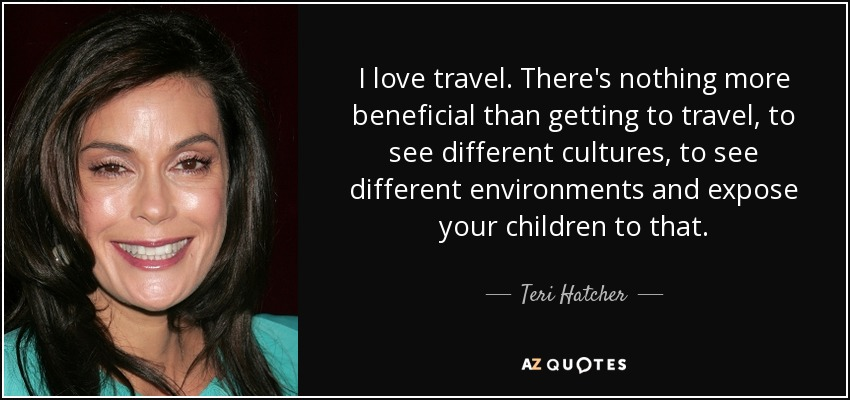 I love travel. There's nothing more beneficial than getting to travel, to see different cultures, to see different environments and expose your children to that. - Teri Hatcher