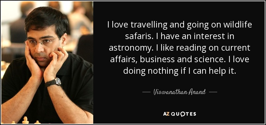 I love travelling and going on wildlife safaris. I have an interest in astronomy. I like reading on current affairs, business and science. I love doing nothing if I can help it. - Viswanathan Anand