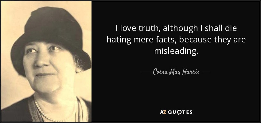 I love truth, although I shall die hating mere facts, because they are misleading. - Corra May Harris