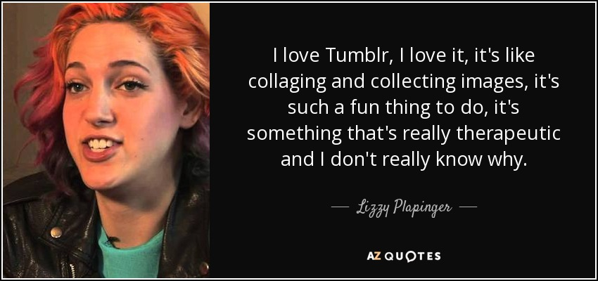 I love Tumblr, I love it, it's like collaging and collecting images, it's such a fun thing to do, it's something that's really therapeutic and I don't really know why. - Lizzy Plapinger