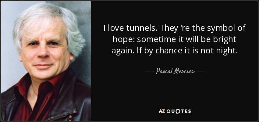 I love tunnels. They 're the symbol of hope: sometime it will be bright again. If by chance it is not night. - Pascal Mercier