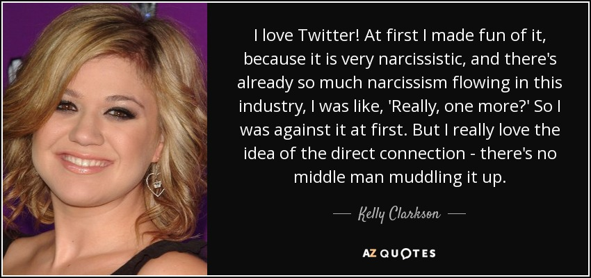 I love Twitter! At first I made fun of it, because it is very narcissistic, and there's already so much narcissism flowing in this industry, I was like, 'Really, one more?' So I was against it at first. But I really love the idea of the direct connection - there's no middle man muddling it up. - Kelly Clarkson