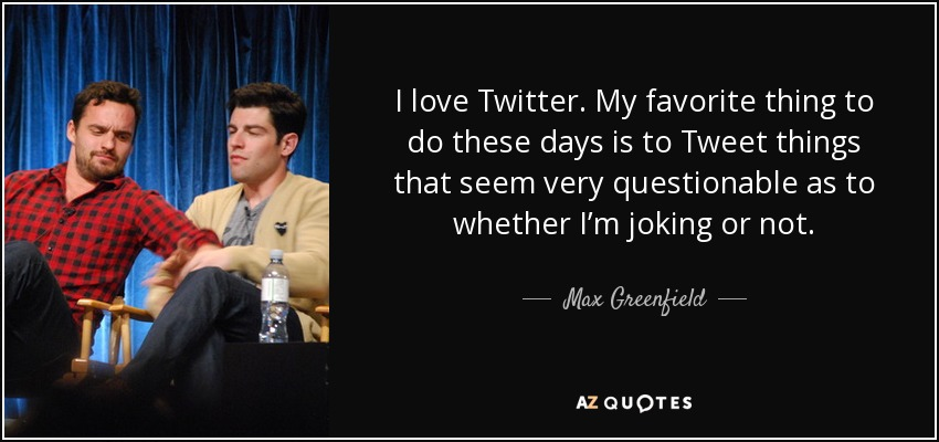 I love Twitter. My favorite thing to do these days is to Tweet things that seem very questionable as to whether I'm joking or not. - Max Greenfield
