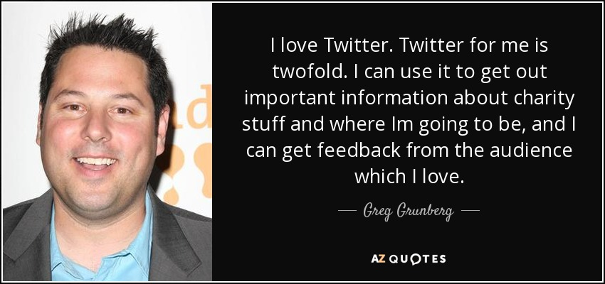 I love Twitter. Twitter for me is twofold. I can use it to get out important information about charity stuff and where Im going to be, and I can get feedback from the audience which I love. - Greg Grunberg
