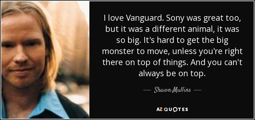 I love Vanguard. Sony was great too, but it was a different animal, it was so big. It's hard to get the big monster to move, unless you're right there on top of things. And you can't always be on top. - Shawn Mullins